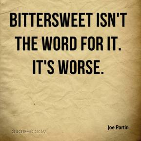 joe-partin-quote-bittersweet-isnt-the-word-for-it-its-worse
