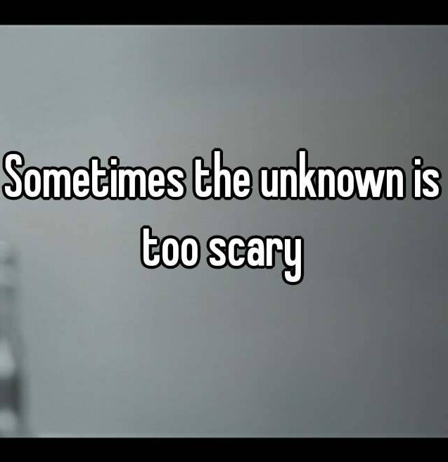 unknown is scary