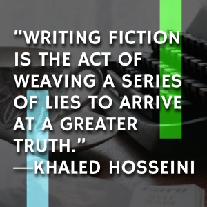 """Writing fiction is the act of weaving a series of lies to arrive at a greater truth.""  -Khaled Hosseini"